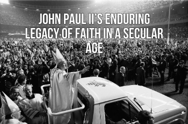 John Paul II's Enduring Legacy of Faith in a Secular Age