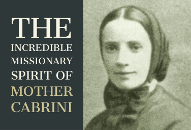 The Incredible Missionary Spirit of Mother Cabrini