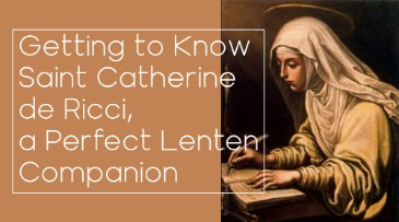 Getting to Know Saint Catherine de Ricci, a Perfect Lenten Companion