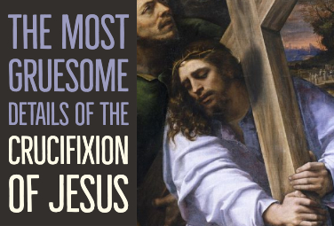 The Most Gruesome Details of the Crucifixion of Jesus