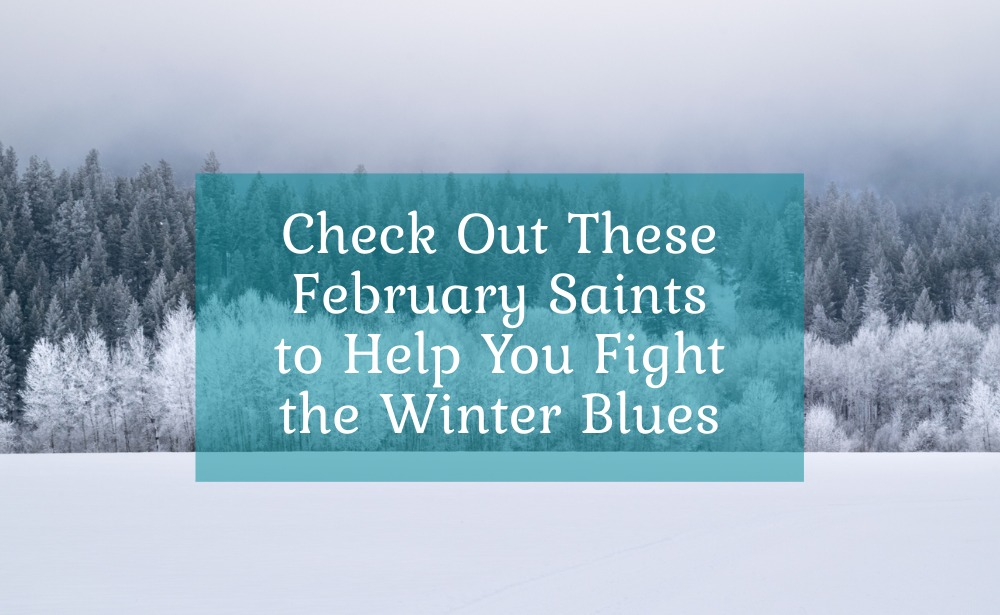 Check Out These February Saints to Help You Fight the Winter Blues