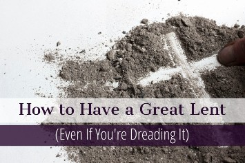 How to Have a Great Lent (Even If You're Really Dreading It)