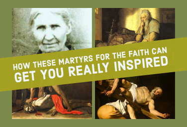 How These Martyrs for the Faith Can Get You Really Inspired