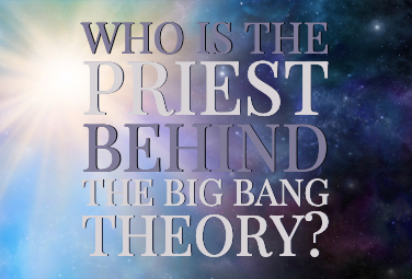 Who is the Priest Behind the Big Bang Theory?