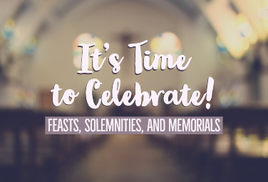 It's Time to Celebrate! Feasts, Solemnities, and Memorials