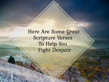 Here Are Some Great Scripture Verses To Help You Fight Despair