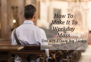 How to Make it to Weekday Mass (Even With a Crazy Busy Schedule)
