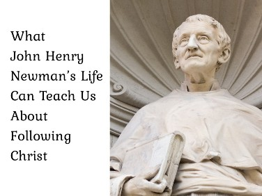 What John Henry Newman's Life Can Teach Us About Following Christ