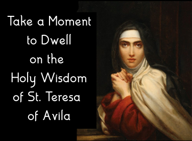 Take a Moment to Dwell on the Holy Wisdom of St. Teresa of Avila
