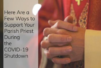 Here Are a Few Ways to Support Your Parish Priest During the COVID-19 Shutdown