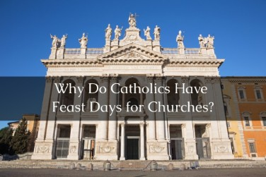 Why Do Catholics Have Feast Days for Churches?
