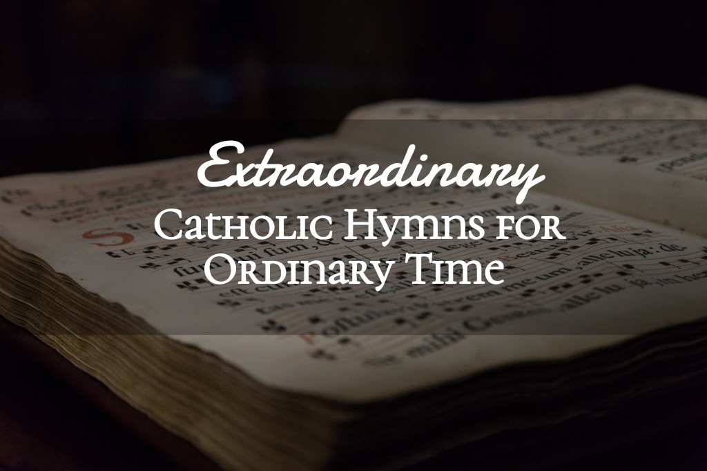 Extraordinary Catholic Hymns for Ordinary Time