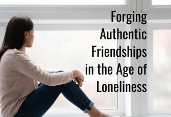 Forging Authentic Friendships in an Age of Loneliness
