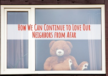 How We Can Continue to Love Our Neighbors From Afar