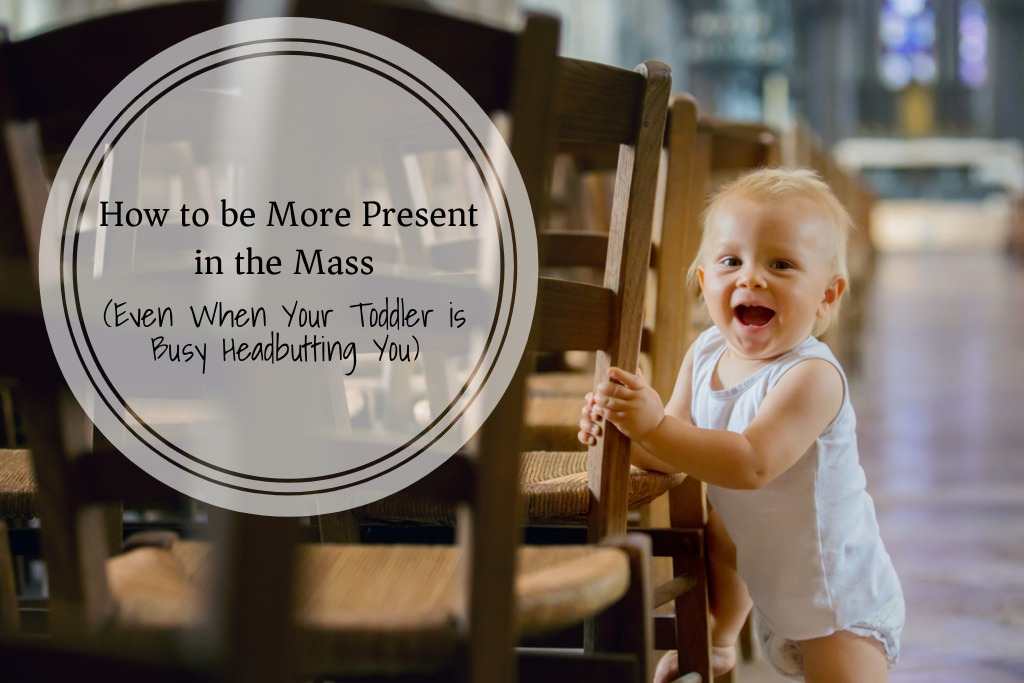 How to be More Present in the Mass (Even When your Toddler is Busy Headbutting You)