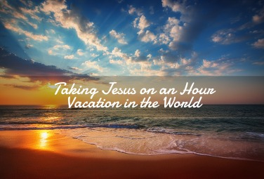 Taking Jesus on an Hour Vacation in the World