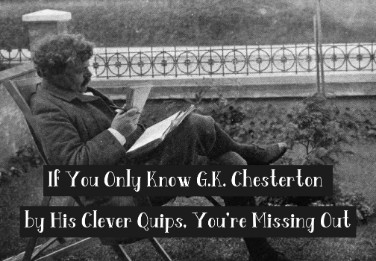 If You Only Know G.K. Chesterton by His Clever Quips, You're Missing Out