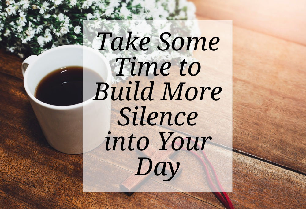 Take Some Time to Build More Silence into Your Day