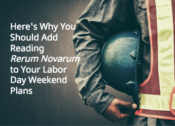 Here's Why You Should Add Reading 'Rerum Novarum' to Your Labor Day Weekend Plans